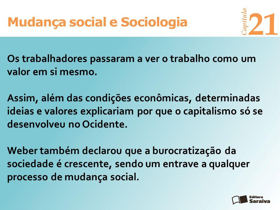 Mudança social e Sociologia Capítulo 21 Weber também declarou que a burocratização da sociedade é crescente, sendo um entrave a qualquer processo de m