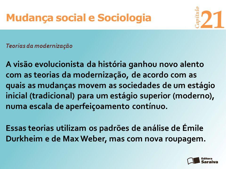 Mudança social e Sociologia Capítulo 21 A visão evolucionista da história ganhou novo alento com as teorias da modernização, de acordo com as quais as
