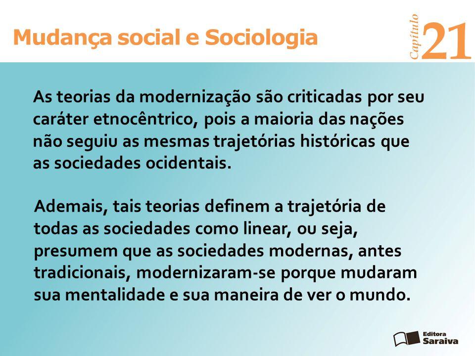 Mudança social e Sociologia Capítulo 21 As teorias da modernização são criticadas por seu caráter etnocêntrico, pois a maioria das nações não seguiu a