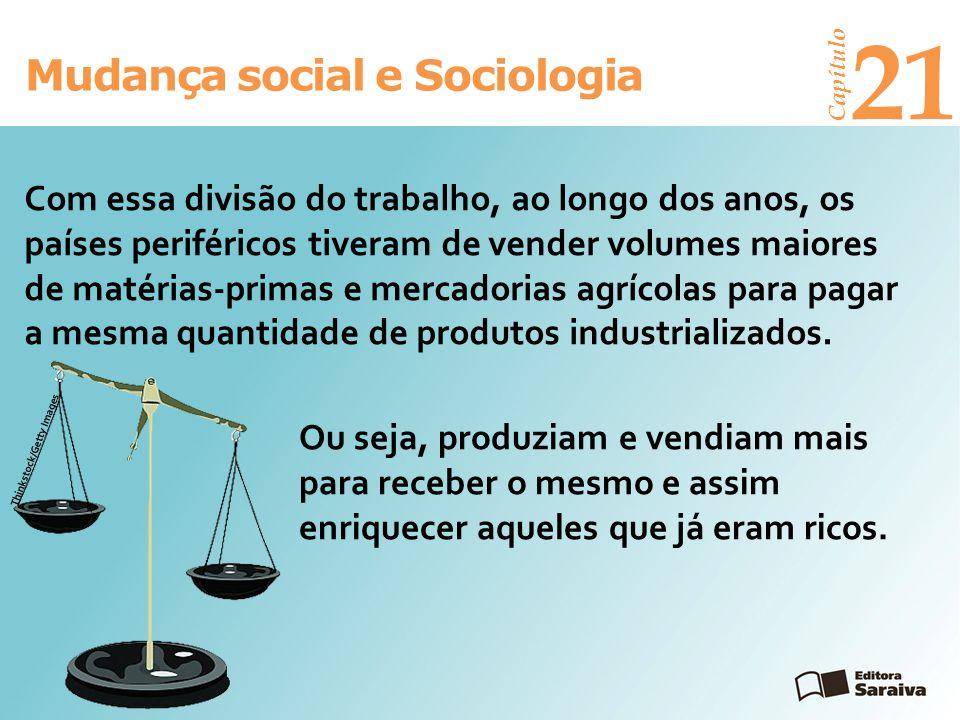 Mudança social e Sociologia Capítulo 21 Com essa divisão do trabalho, ao longo dos anos, os países periféricos tiveram de vender volumes maiores de ma