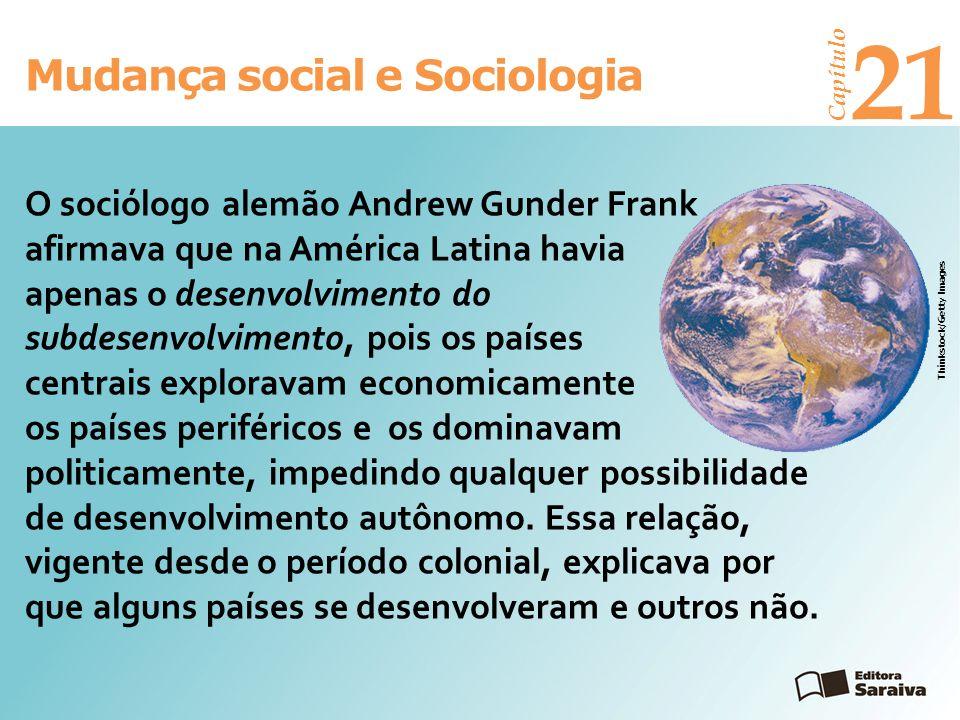 Mudança social e Sociologia Capítulo 21 Thinkstock/Getty Images O sociólogo alemão Andrew Gunder Frank afirmava que na América Latina havia apenas o d