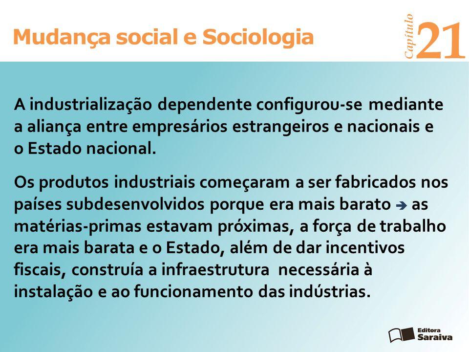 Mudança social e Sociologia Capítulo 21 Os produtos industriais começaram a ser fabricados nos países subdesenvolvidos porque era mais barato as matér