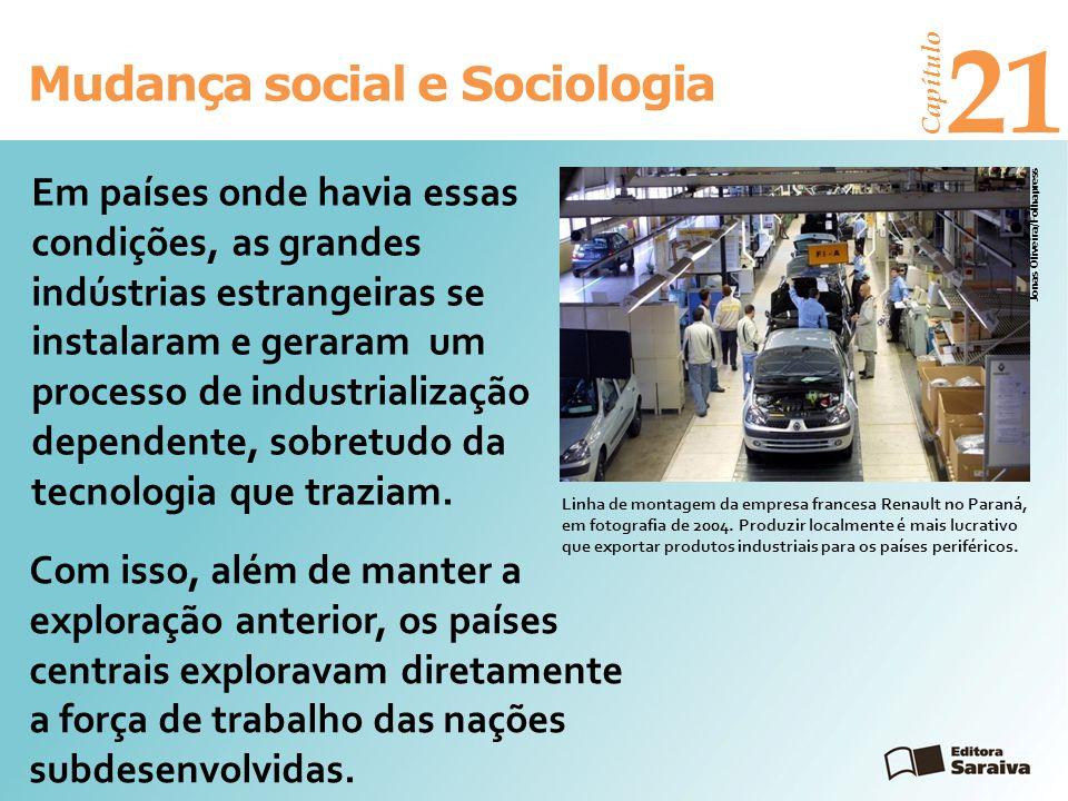 Mudança social e Sociologia Capítulo 21 Em países onde havia essas condições, as grandes indústrias estrangeiras se instalaram e geraram um processo d
