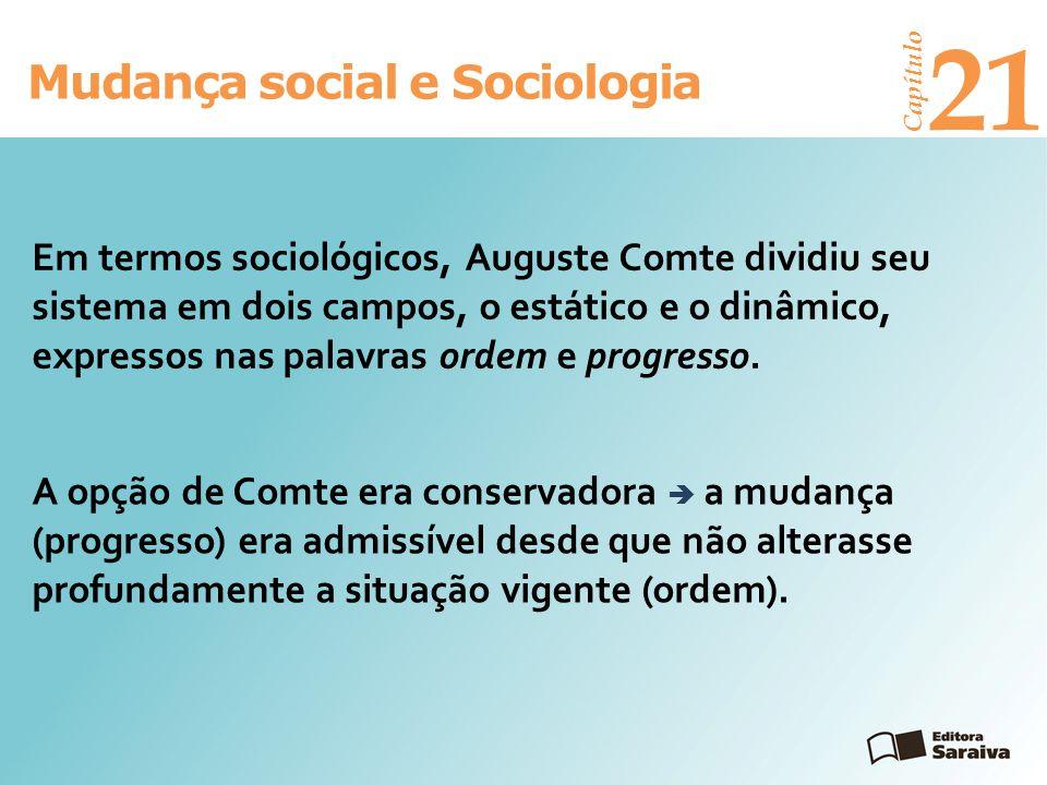 Mudança social e Sociologia Capítulo 21 Em termos sociológicos, Auguste Comte dividiu seu sistema em dois campos, o estático e o dinâmico, expressos n