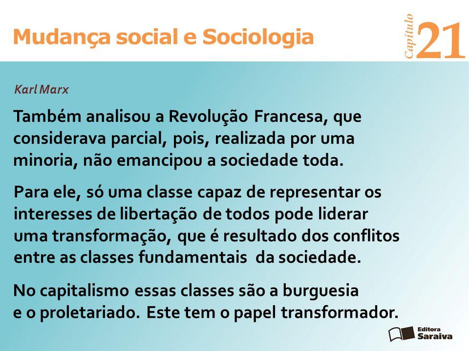 Mudança social e Sociologia Capítulo 21 Karl Marx Também analisou a Revolução Francesa, que considerava parcial, pois, realizada por uma minoria, não
