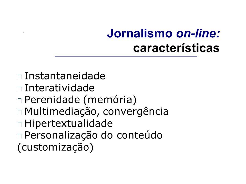 . Jornalismo on-line: características Instantaneidade Interatividade Perenidade (memória) Multimediação, convergência Hipertextualidade Personalização do conteúdo (customização) __________________________________________