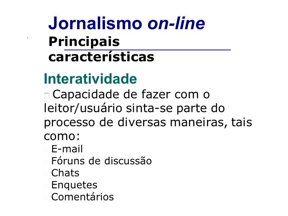 . __________________________________________ Jornalismo on-line Principais características Interatividade Capacidade de fazer com o leitor/usuário sinta-se parte do processo de diversas maneiras, tais como: E-mail Fóruns de discussão Chats Enquetes Comentários