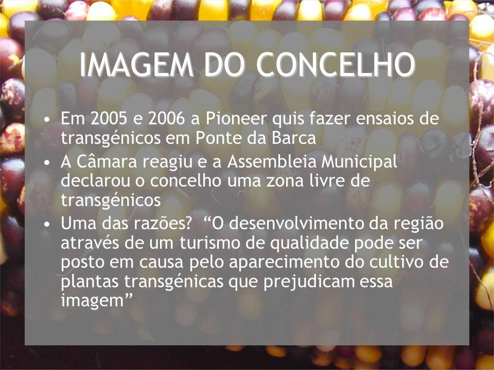 IMAGEM DO CONCELHO Em 2005 e 2006 a Pioneer quis fazer ensaios de transgénicos em Ponte da Barca A Câmara reagiu e a Assembleia Municipal declarou o concelho uma zona livre de transgénicos Uma das razões.