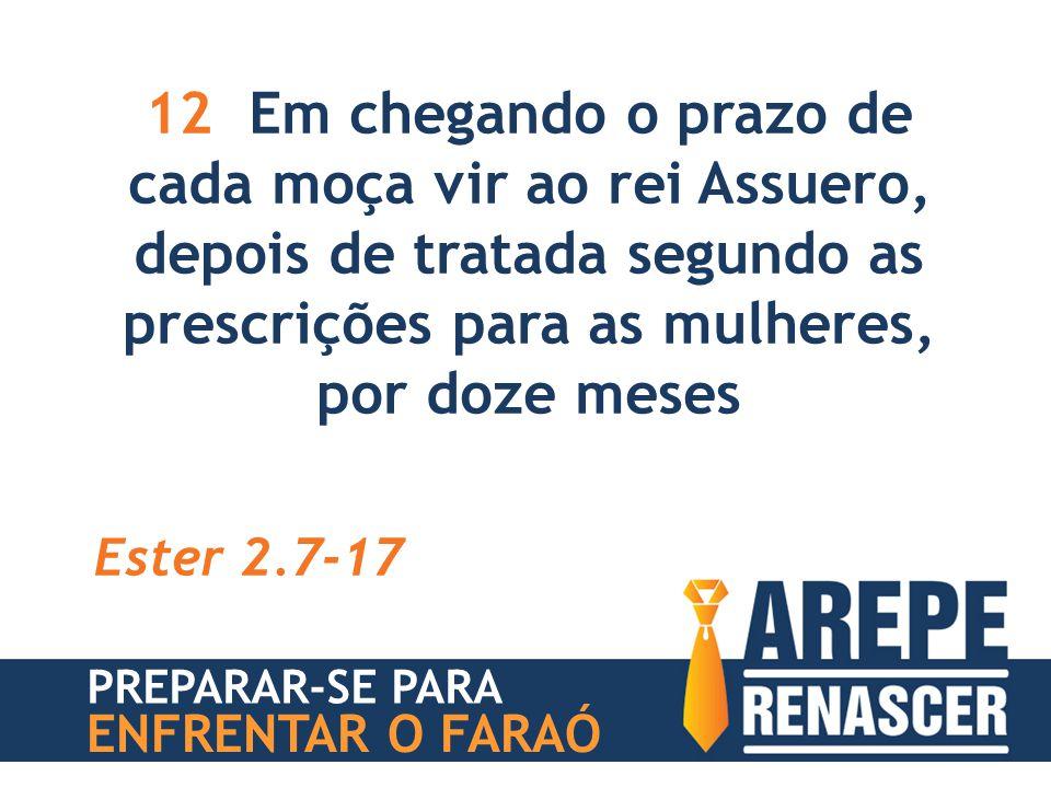 12 Em chegando o prazo de cada moça vir ao rei Assuero, depois de tratada segundo as prescrições para as mulheres, por doze meses Ester 2.7-17 PREPARA