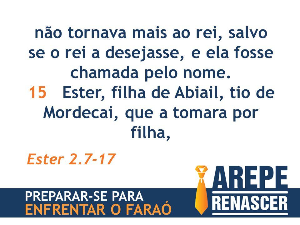 não tornava mais ao rei, salvo se o rei a desejasse, e ela fosse chamada pelo nome. 15 Ester, filha de Abiail, tio de Mordecai, que a tomara por filha