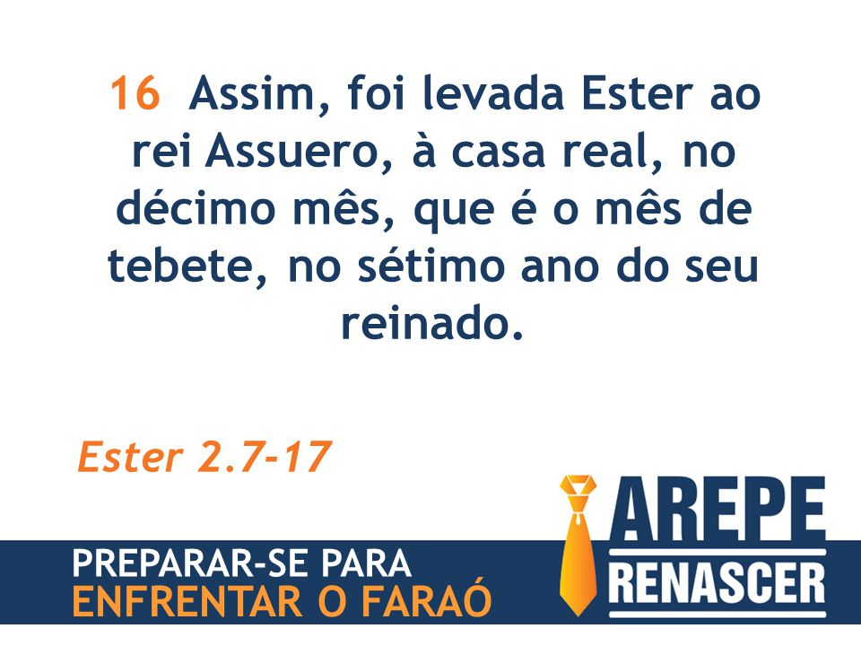 16 Assim, foi levada Ester ao rei Assuero, à casa real, no décimo mês, que é o mês de tebete, no sétimo ano do seu reinado. Ester 2.7-17 PREPARAR-SE P