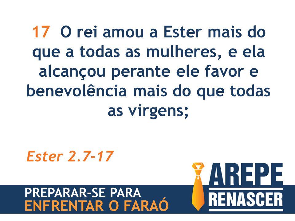 17 O rei amou a Ester mais do que a todas as mulheres, e ela alcançou perante ele favor e benevolência mais do que todas as virgens; Ester 2.7-17 PREP