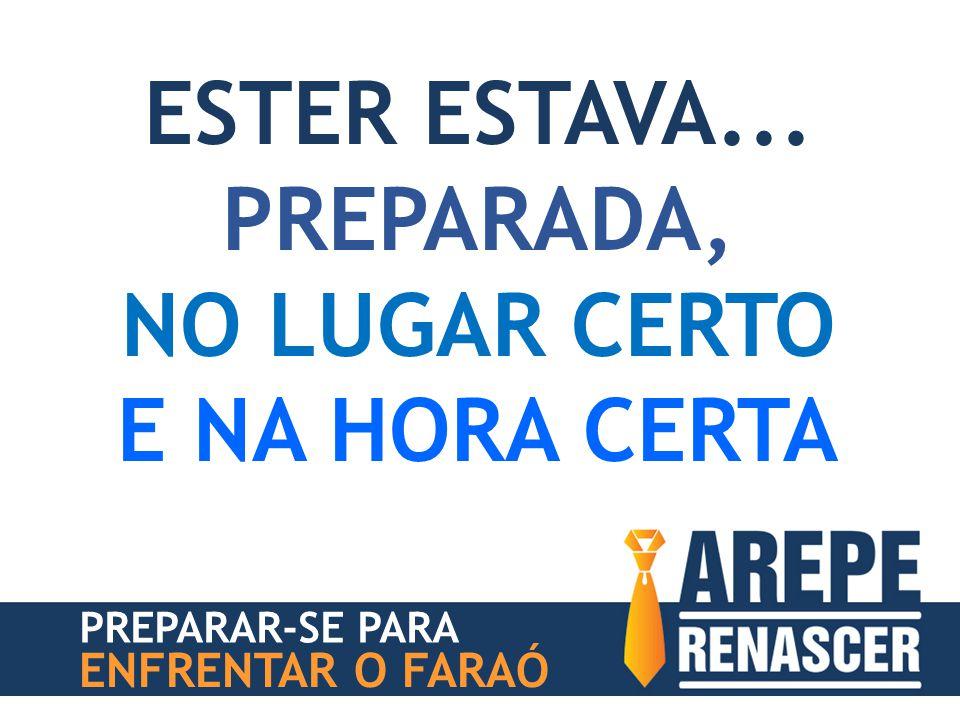 PREPARAR-SE PARA ENFRENTAR O FARAÓ ESTER ESTAVA... PREPARADA, NO LUGAR CERTO E NA HORA CERTA
