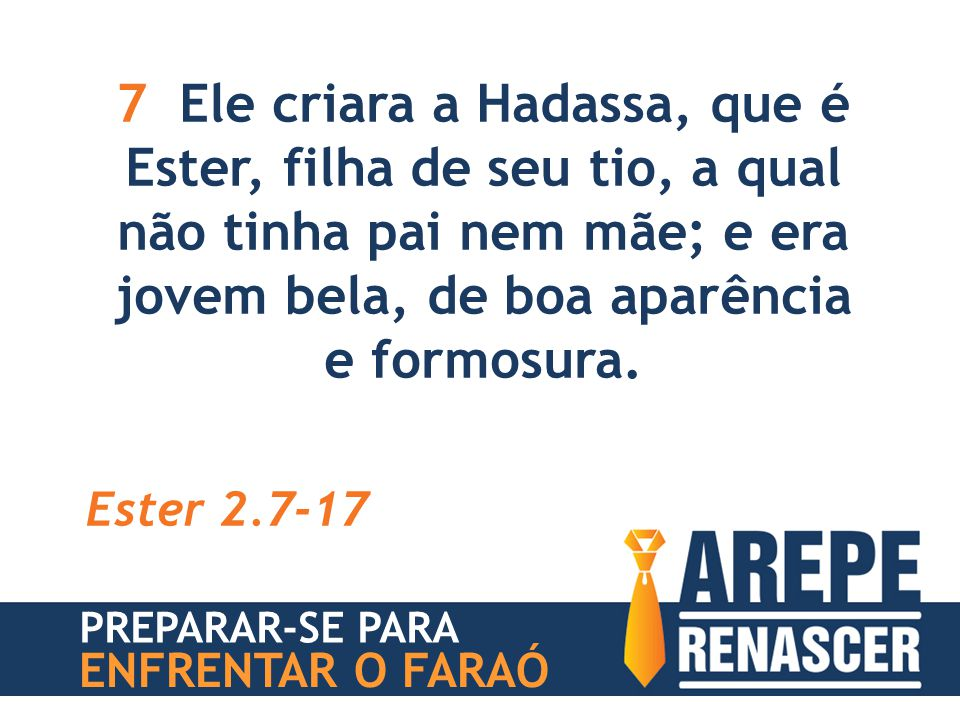 7 Ele criara a Hadassa, que é Ester, filha de seu tio, a qual não tinha pai nem mãe; e era jovem bela, de boa aparência e formosura. Ester 2.7-17 PREP