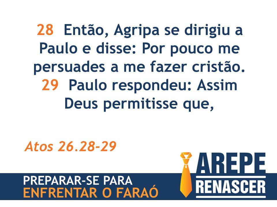 28 Então, Agripa se dirigiu a Paulo e disse: Por pouco me persuades a me fazer cristão. 29 Paulo respondeu: Assim Deus permitisse que, Atos 26.28-29 P