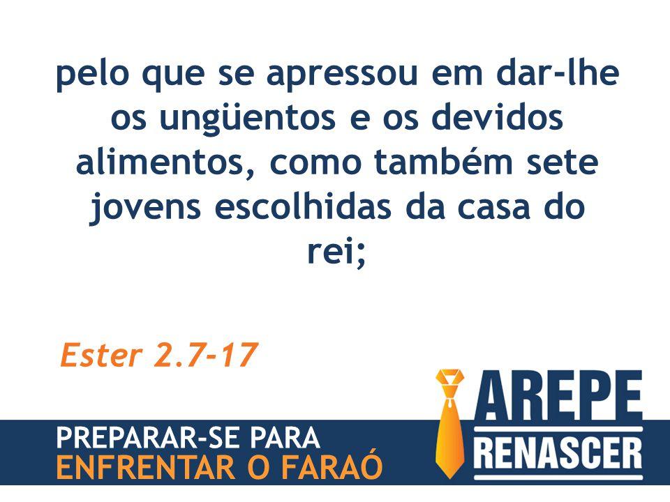 pelo que se apressou em dar-lhe os ungüentos e os devidos alimentos, como também sete jovens escolhidas da casa do rei; Ester 2.7-17 PREPARAR-SE PARA