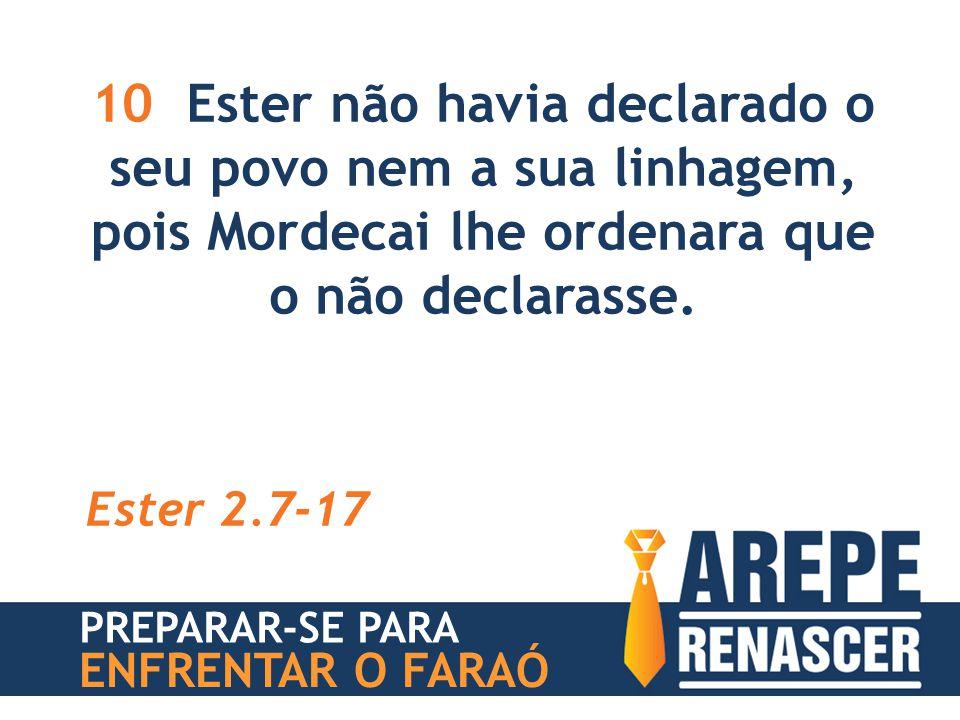 10 Ester não havia declarado o seu povo nem a sua linhagem, pois Mordecai lhe ordenara que o não declarasse. Ester 2.7-17 PREPARAR-SE PARA ENFRENTAR O