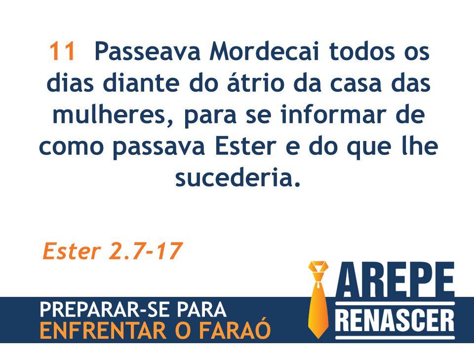 11 Passeava Mordecai todos os dias diante do átrio da casa das mulheres, para se informar de como passava Ester e do que lhe sucederia. Ester 2.7-17 P