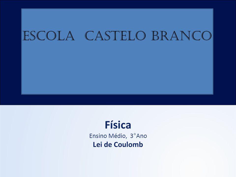 Física Ensino Médio, 3°Ano Lei de Coulomb ESCOLA CASTELO BRANCO