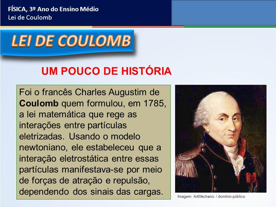 FÍSICA, 3º Ano do Ensino Médio Lei de Coulomb Foi o francês Charles Augustim de Coulomb quem formulou, em 1785, a lei matemática que rege as interaçõe