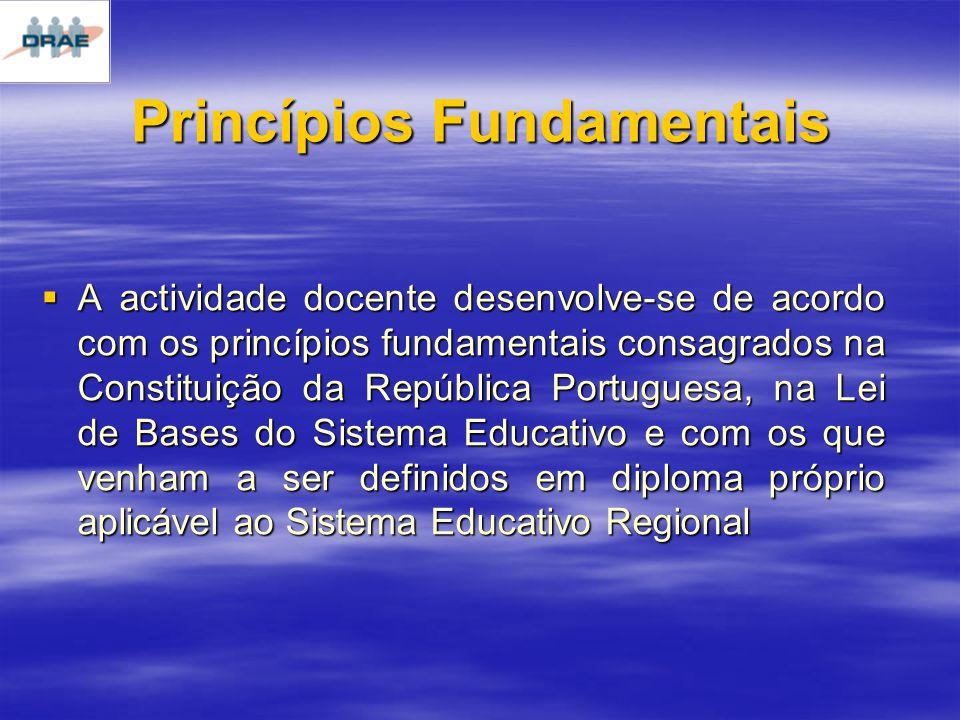 Princípios Fundamentais A actividade docente desenvolve-se de acordo com os princípios fundamentais consagrados na Constituição da República Portuguesa, na Lei de Bases do Sistema Educativo e com os que venham a ser definidos em diploma próprio aplicável ao Sistema Educativo Regional A actividade docente desenvolve-se de acordo com os princípios fundamentais consagrados na Constituição da República Portuguesa, na Lei de Bases do Sistema Educativo e com os que venham a ser definidos em diploma próprio aplicável ao Sistema Educativo Regional