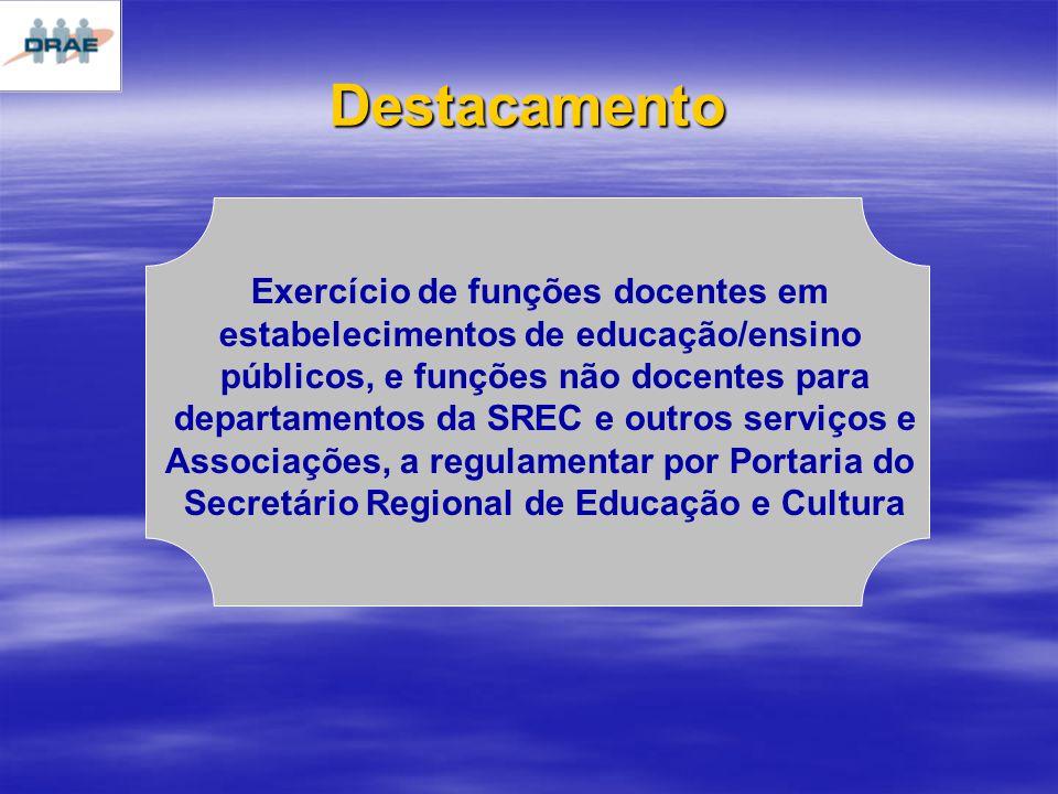 Destacamento Exercício de funções docentes em estabelecimentos de educação/ensino públicos, e funções não docentes para departamentos da SREC e outros serviços e Associações, a regulamentar por Portaria do Secretário Regional de Educação e Cultura