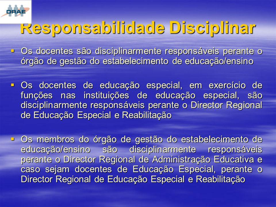 Responsabilidade Disciplinar Os docentes são disciplinarmente responsáveis perante o órgão de gestão do estabelecimento de educação/ensino Os docentes são disciplinarmente responsáveis perante o órgão de gestão do estabelecimento de educação/ensino Os docentes de educação especial, em exercício de funções nas instituições de educação especial, são disciplinarmente responsáveis perante o Director Regional de Educação Especial e Reabilitação Os docentes de educação especial, em exercício de funções nas instituições de educação especial, são disciplinarmente responsáveis perante o Director Regional de Educação Especial e Reabilitação Os membros do órgão de gestão do estabelecimento de educação/ensino são disciplinarmente responsáveis perante o Director Regional de Administração Educativa e caso sejam docentes de Educação Especial, perante o Director Regional de Educação Especial e Reabilitação Os membros do órgão de gestão do estabelecimento de educação/ensino são disciplinarmente responsáveis perante o Director Regional de Administração Educativa e caso sejam docentes de Educação Especial, perante o Director Regional de Educação Especial e Reabilitação