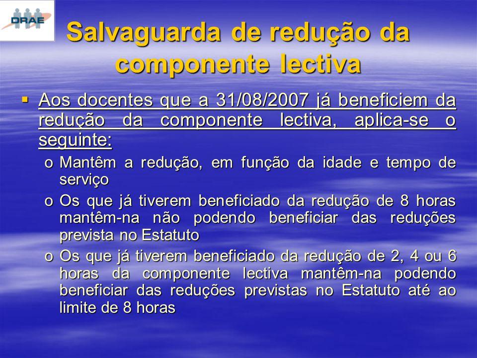 Salvaguarda de redução da componente lectiva Aos docentes que a 31/08/2007 já beneficiem da redução da componente lectiva, aplica-se o seguinte: Aos docentes que a 31/08/2007 já beneficiem da redução da componente lectiva, aplica-se o seguinte: oMantêm a redução, em função da idade e tempo de serviço oOs que já tiverem beneficiado da redução de 8 horas mantêm-na não podendo beneficiar das reduções prevista no Estatuto oOs que já tiverem beneficiado da redução de 2, 4 ou 6 horas da componente lectiva mantêm-na podendo beneficiar das reduções previstas no Estatuto até ao limite de 8 horas