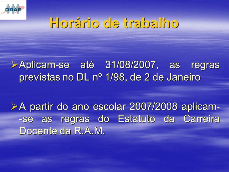Horário de trabalho Aplicam-se até 31/08/2007, as regras previstas no DL nº 1/98, de 2 de Janeiro Aplicam-se até 31/08/2007, as regras previstas no DL nº 1/98, de 2 de Janeiro A partir do ano escolar 2007/2008 aplicam- -se as regras do Estatuto da Carreira Docente da R.A.M.