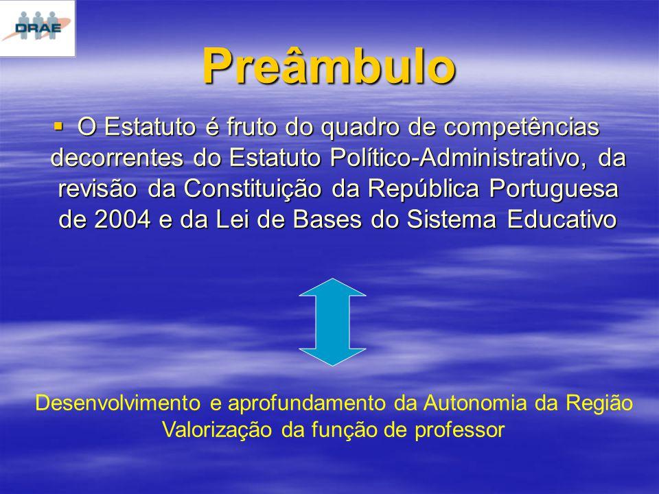 Preâmbulo O Estatuto é fruto do quadro de competências decorrentes do Estatuto Político-Administrativo, da revisão da Constituição da República Portuguesa de 2004 e da Lei de Bases do Sistema Educativo O Estatuto é fruto do quadro de competências decorrentes do Estatuto Político-Administrativo, da revisão da Constituição da República Portuguesa de 2004 e da Lei de Bases do Sistema Educativo Desenvolvimento e aprofundamento da Autonomia da Região Valorização da função de professor