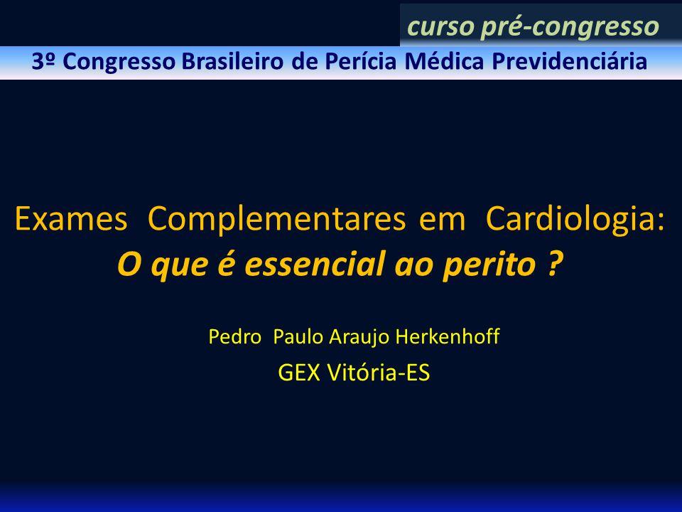 3º Congresso Brasileiro de Perícia Médica Previdenciária Exames Complementares em Cardiologia: O que é essencial ao perito ? Pedro Paulo Araujo Herken