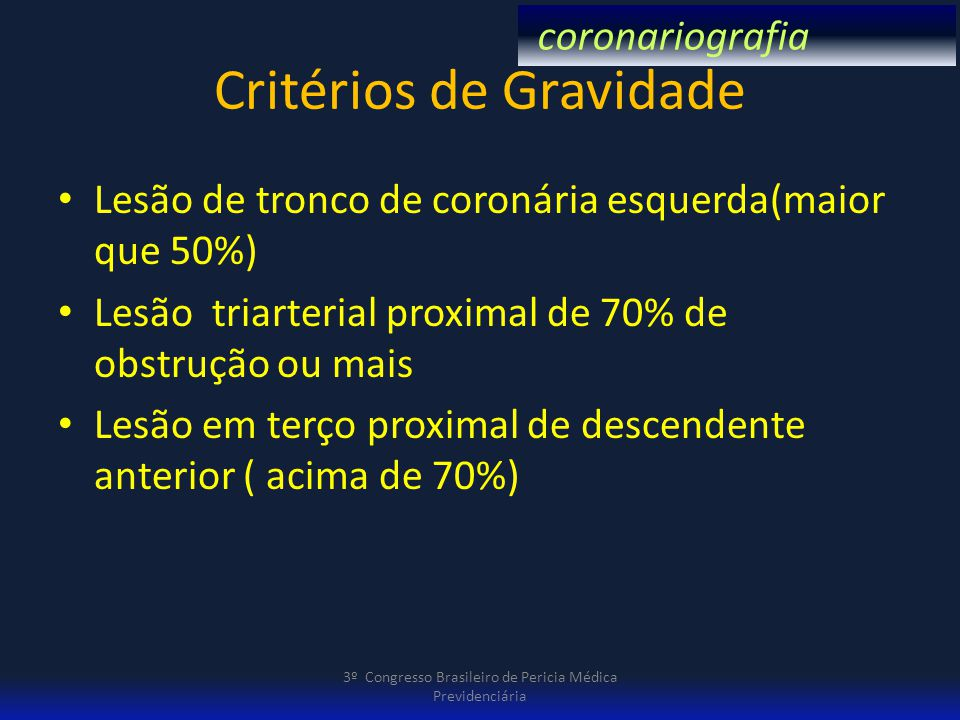 Critérios de Gravidade Lesão de tronco de coronária esquerda(maior que 50%) Lesão triarterial proximal de 70% de obstrução ou mais Lesão em terço prox