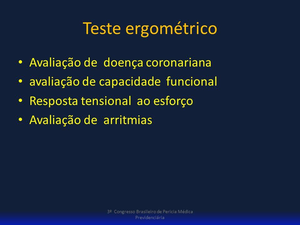 Teste ergométrico critérios de gravidade Incapacidade de atingir 5 mets Angina limitante( antes de 6 mets ) Incapacidade de atingir PAS de 120mmHg Infra-desnível de ST descendente por mais 5 minutos de duração na recuperação de mais de 2mm Taquicardia ventricular sustentada 3º Congresso Brasileiro de Pericia Médica Previdenciária