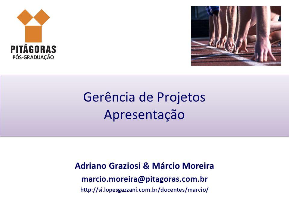 Gerência de Projetos Apresentação Adriano Graziosi & Márcio Moreira marcio.moreira@pitagoras.com.br http://si.lopesgazzani.com.br/docentes/marcio/