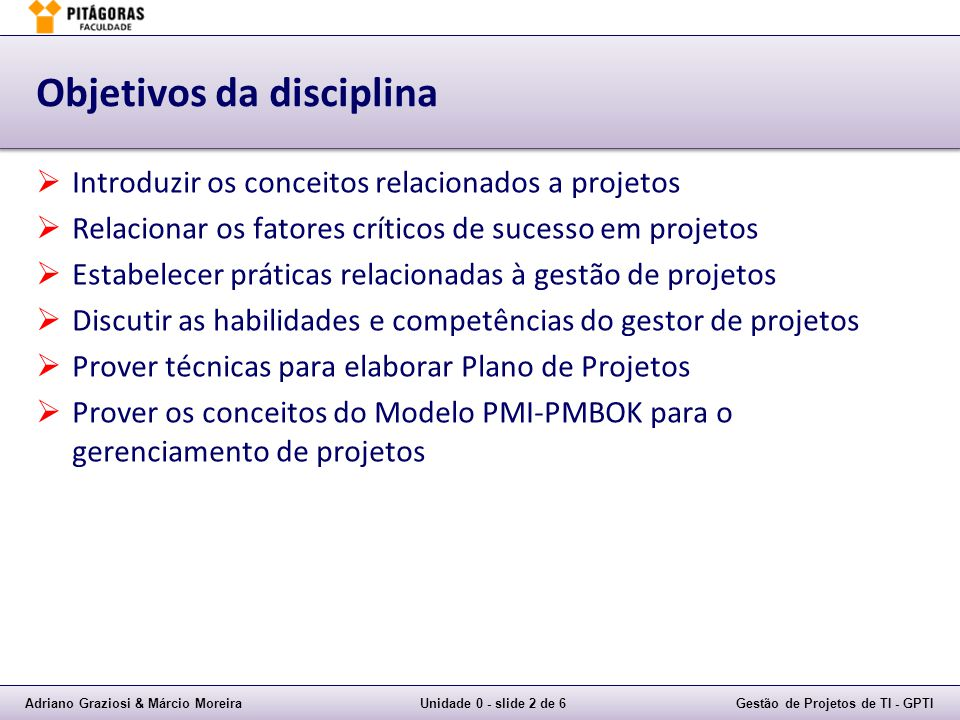 Adriano Graziosi & Márcio MoreiraUnidade 0 - slide 2 de 6Gestão de Projetos de TI - GPTI Objetivos da disciplina Introduzir os conceitos relacionados