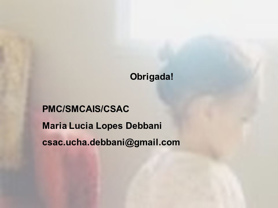 Obrigada! PMC/SMCAIS/CSAC Maria Lucia Lopes Debbani csac.ucha.debbani@gmail.com