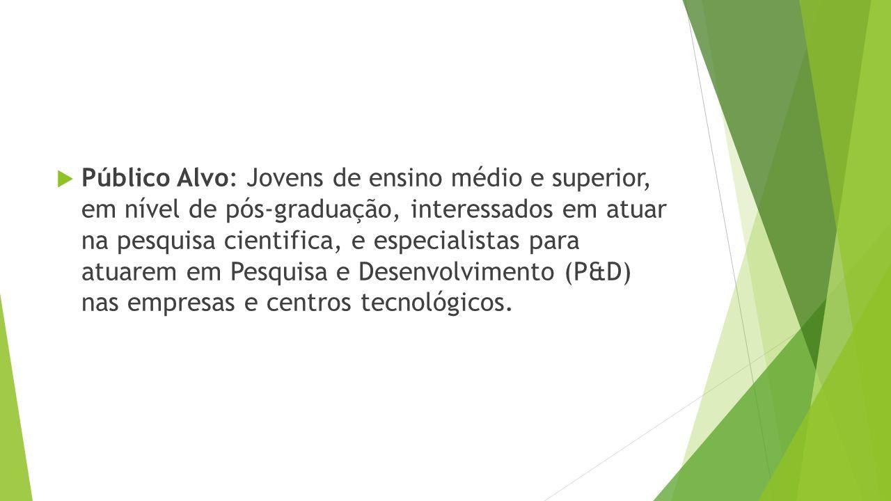 Público Alvo: Jovens de ensino médio e superior, em nível de pós-graduação, interessados em atuar na pesquisa cientifica, e especialistas para atuarem em Pesquisa e Desenvolvimento (P&D) nas empresas e centros tecnológicos.