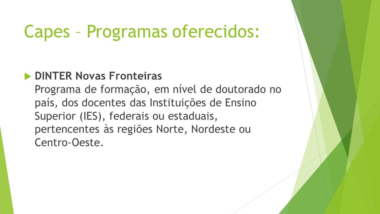 Capes – Programas oferecidos: DINTER Novas Fronteiras Programa de formação, em nível de doutorado no país, dos docentes das Instituições de Ensino Superior (IES), federais ou estaduais, pertencentes às regiões Norte, Nordeste ou Centro-Oeste.