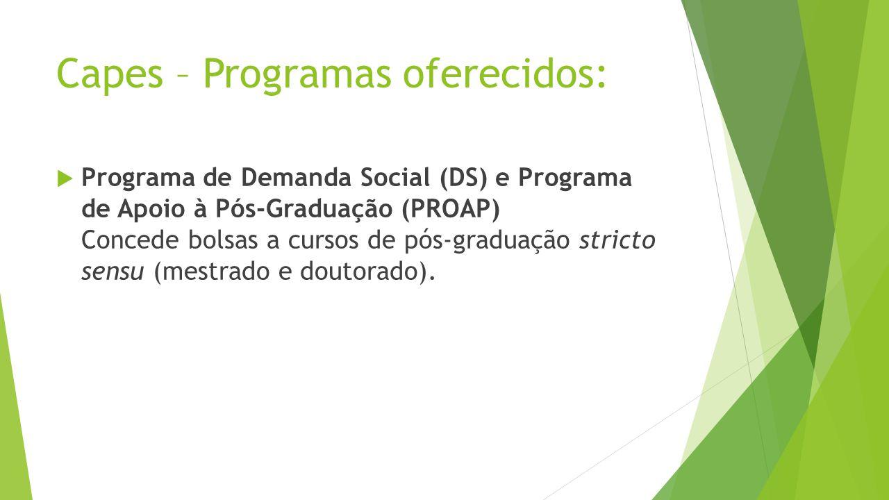 Capes – Programas oferecidos: Programa de Demanda Social (DS) e Programa de Apoio à Pós-Graduação (PROAP) Concede bolsas a cursos de pós-graduação stricto sensu (mestrado e doutorado).