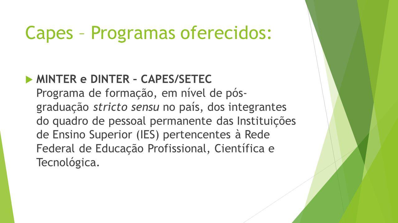 Capes – Programas oferecidos: MINTER e DINTER – CAPES/SETEC Programa de formação, em nível de pós- graduação stricto sensu no país, dos integrantes do quadro de pessoal permanente das Instituições de Ensino Superior (IES) pertencentes à Rede Federal de Educação Profissional, Científica e Tecnológica.