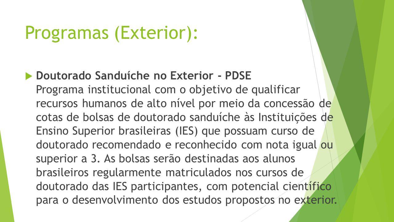 Programas (Exterior): Doutorado Sanduíche no Exterior - PDSE Programa institucional com o objetivo de qualificar recursos humanos de alto nível por meio da concessão de cotas de bolsas de doutorado sanduíche às Instituições de Ensino Superior brasileiras (IES) que possuam curso de doutorado recomendado e reconhecido com nota igual ou superior a 3.