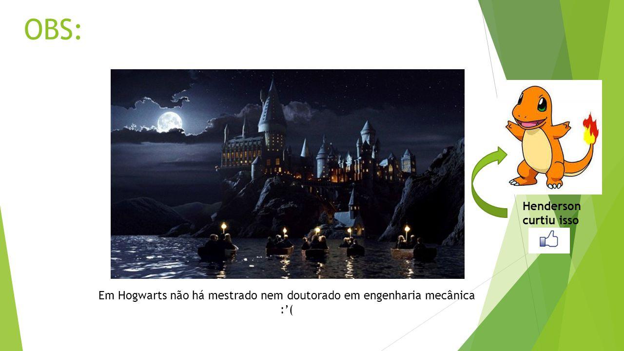 OBS: Em Hogwarts não há mestrado nem doutorado em engenharia mecânica :( Henderson curtiu isso