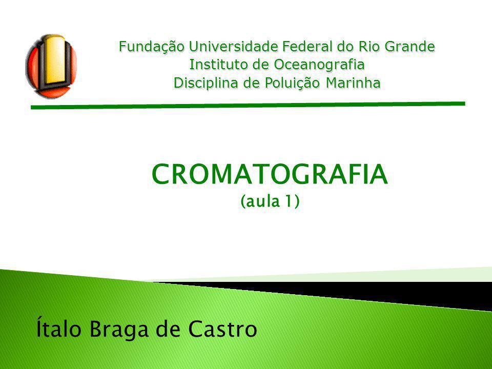 Fundação Universidade Federal do Rio Grande Instituto de Oceanografia Disciplina de Poluição Marinha Ítalo Braga de Castro CROMATOGRAFIA (aula 1)