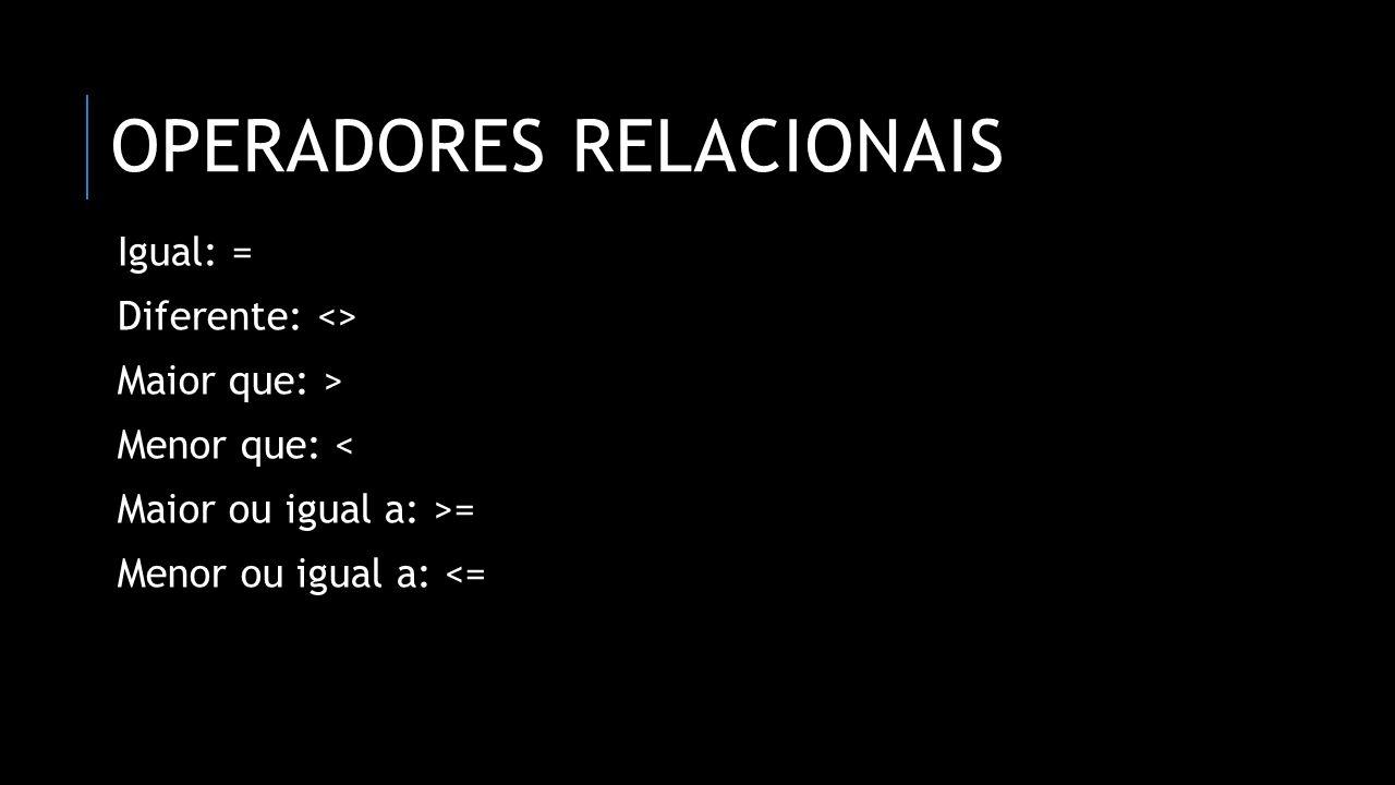 OPERADORES RELACIONAIS Igual: = Diferente: <> Maior que: > Menor que: < Maior ou igual a: >= Menor ou igual a: <=