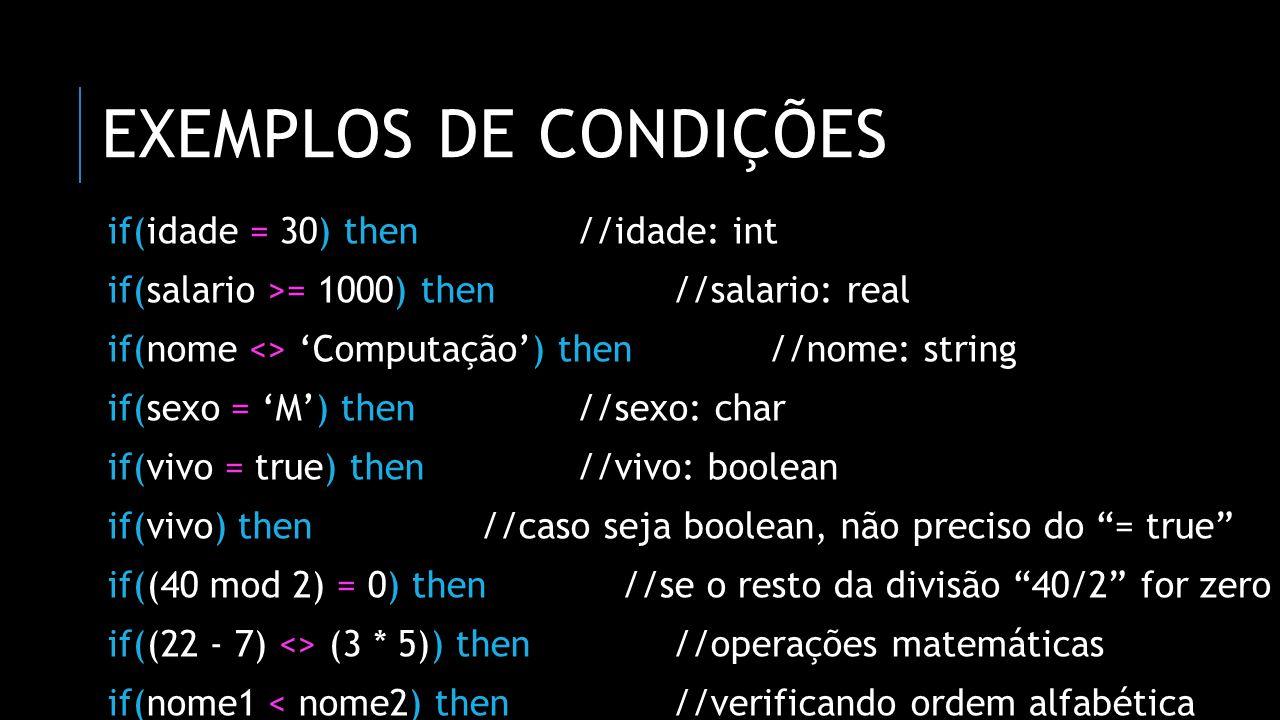 EXEMPLOS DE CONDIÇÕES if(idade = 30) then//idade: int if(salario >= 1000) then//salario: real if(nome <> Computação) then//nome: string if(sexo = M) t