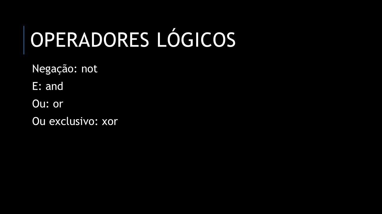 OPERADORES LÓGICOS Negação: not E: and Ou: or Ou exclusivo: xor