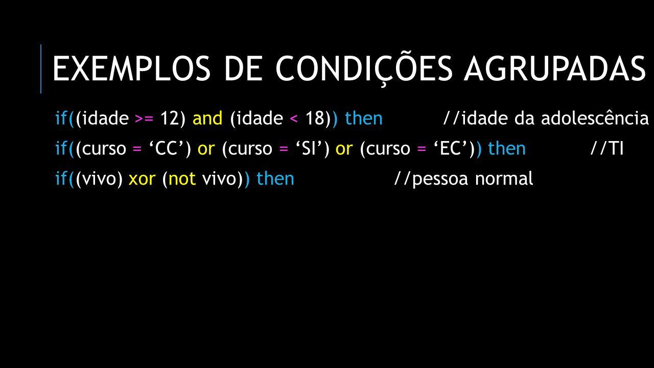EXEMPLOS DE CONDIÇÕES AGRUPADAS if((idade >= 12) and (idade < 18)) then//idade da adolescência if((curso = CC) or (curso = SI) or (curso = EC)) then//