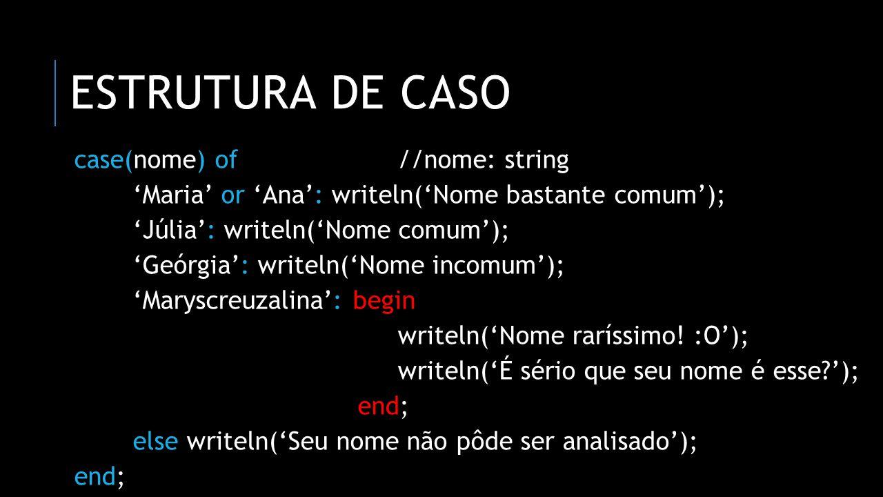ESTRUTURA DE CASO case(nome) of//nome: string Maria or Ana: writeln(Nome bastante comum); Júlia: writeln(Nome comum); Geórgia: writeln(Nome incomum);
