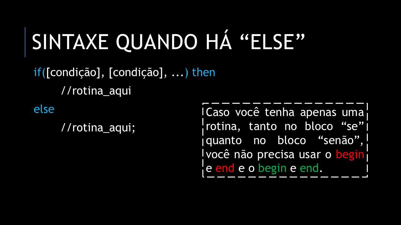 ENCADEAMENTOS DE ESTRUTURAS CONDICIONAIS if([condição], [condição],...) then //rotina_aqui else if([condição], [condição],...) then begin //rotina_aqui; end else //rotina_aqui; Podemos iniciar outras estruturas condicionais dentro de blocos se e senão de estruturas condicionais.