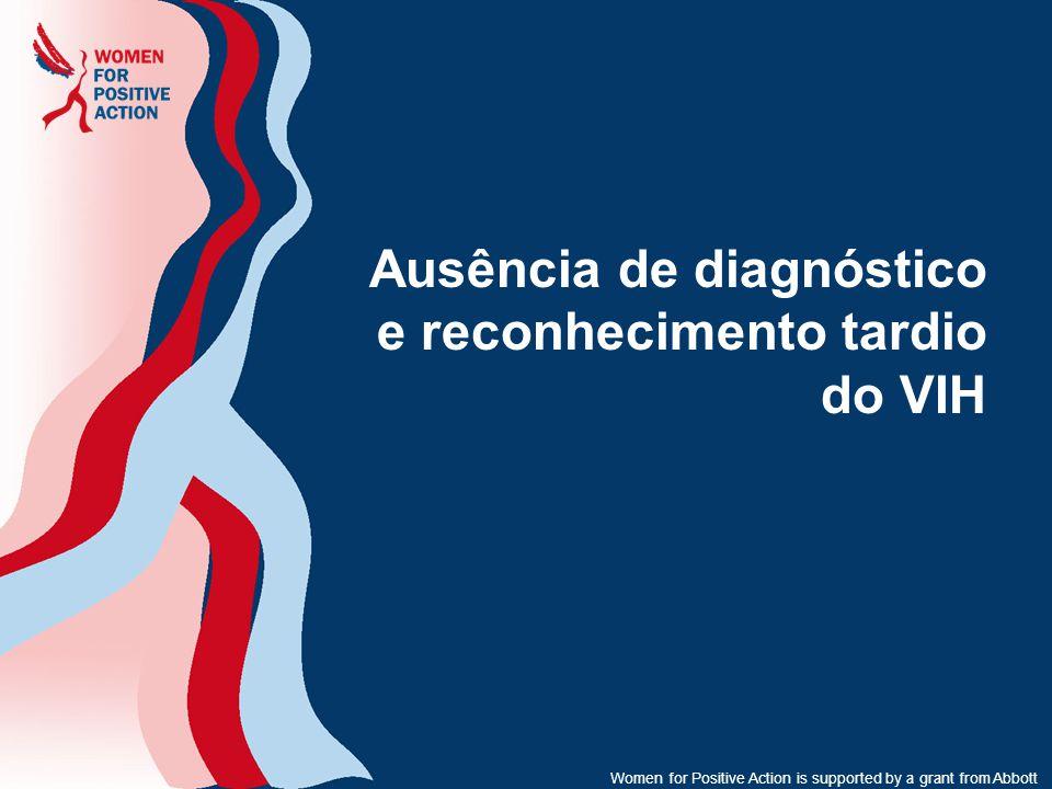Women for Positive Action is supported by a grant from Abbott Ausência de diagnóstico e reconhecimento tardio do VIH